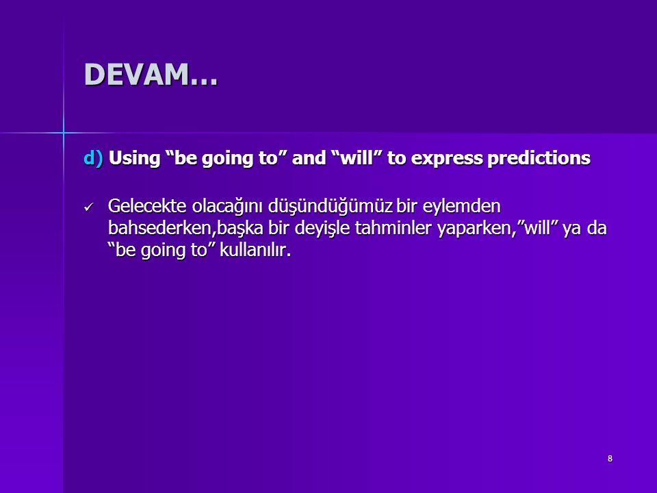 """8 DEVAM… d) Using """"be going to"""" and """"will"""" to express predictions Gelecekte olacağını düşündüğümüz bir eylemden bahsederken,başka bir deyişle tahminle"""
