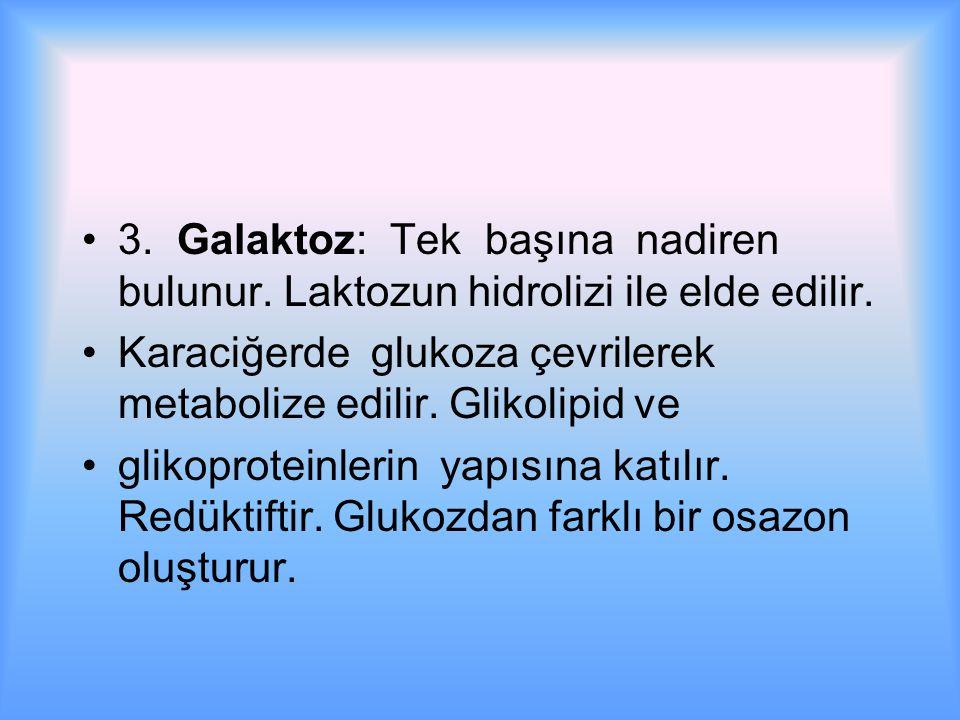 3.Galaktoz: Tek başına nadiren bulunur. Laktozun hidrolizi ile elde edilir.