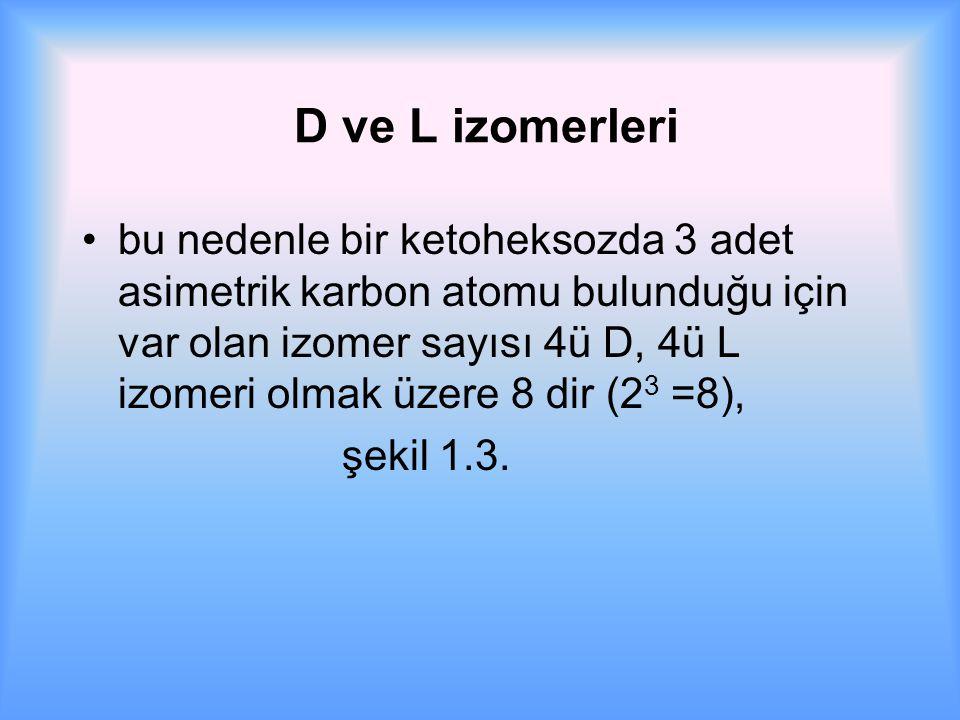 D ve L izomerleri bu nedenle bir ketoheksozda 3 adet asimetrik karbon atomu bulunduğu için var olan izomer sayısı 4ü D, 4ü L izomeri olmak üzere 8 dir (2 3 =8), şekil 1.3.