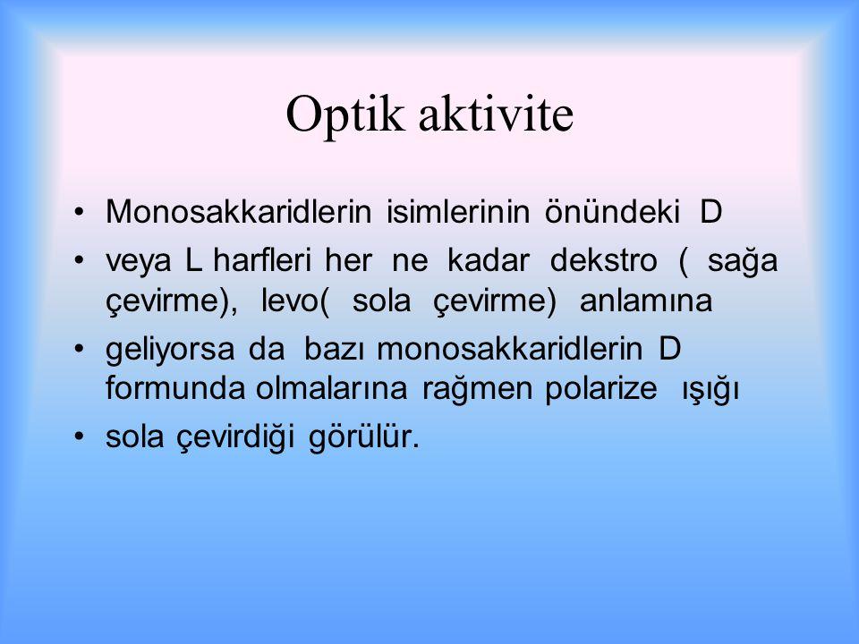 Optik aktivite Monosakkaridlerin isimlerinin önündeki D veya L harfleri her ne kadar dekstro ( sağa çevirme), levo( sola çevirme) anlamına geliyorsa da bazı monosakkaridlerin D formunda olmalarına rağmen polarize ışığı sola çevirdiği görülür.
