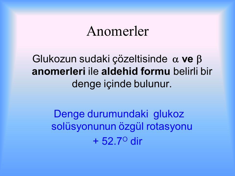 Anomerler Glukozun sudaki çözeltisinde  ve  anomerleri ile aldehid formu belirli bir denge içinde bulunur.