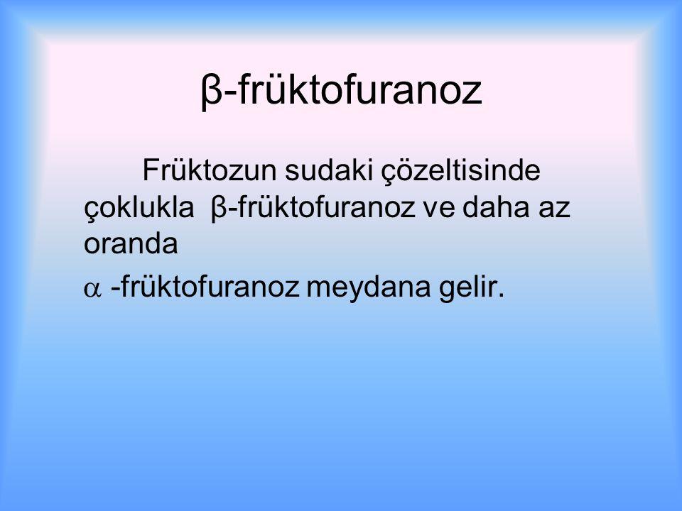 β-früktofuranoz Früktozun sudaki çözeltisinde çoklukla β-früktofuranoz ve daha az oranda  -früktofuranoz meydana gelir.