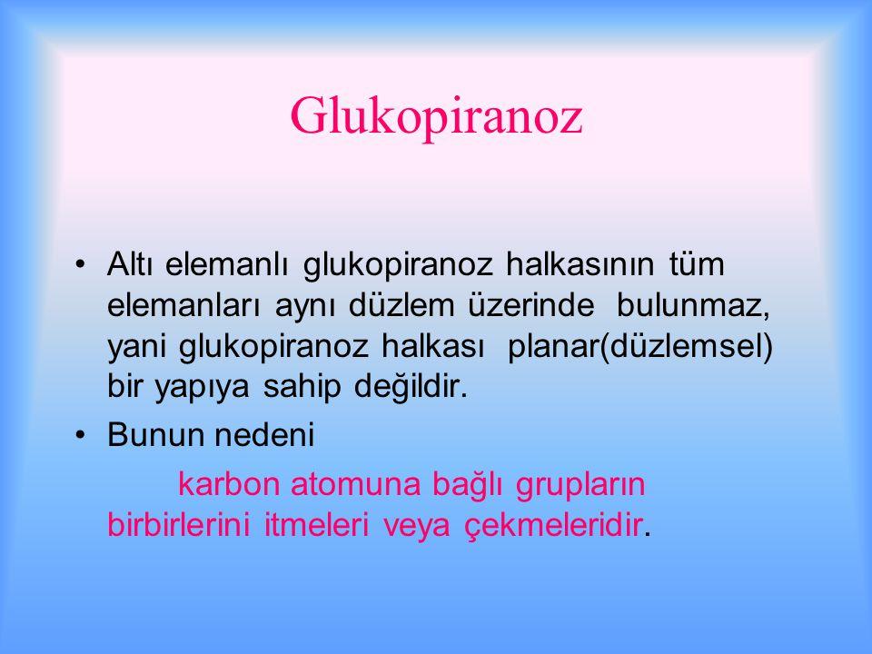 Glukopiranoz Altı elemanlı glukopiranoz halkasının tüm elemanları aynı düzlem üzerinde bulunmaz, yani glukopiranoz halkası planar(düzlemsel) bir yapıya sahip değildir.