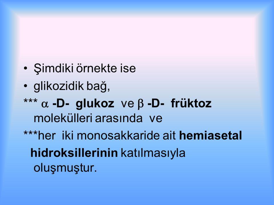 Şimdiki örnekte ise glikozidik bağ, ***  -D- glukoz ve  -D- früktoz molekülleri arasında ve ***her iki monosakkaride ait hemiasetal hidroksillerinin katılmasıyla oluşmuştur.