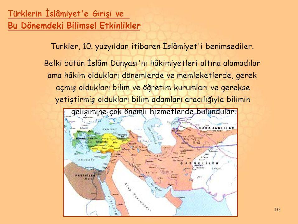 Türklerin İslâmiyet'e Girişi ve Bu Dönemdeki Bilimsel Etkinlikler Türkler, 10. yüzyıldan itibaren İslâmiyet'i benimsediler. Belki bütün İslâm Dünyası'