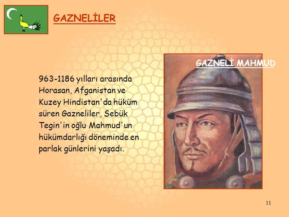 GAZNELİLER GAZNELİ MAHMUD 963-1186 yılları arasında Horasan, Afganistan ve Kuzey Hindistan da hüküm süren Gazneliler, Sebük Tegin in oğlu Mahmud un hükümdarlığı döneminde en parlak günlerini yaşadı.
