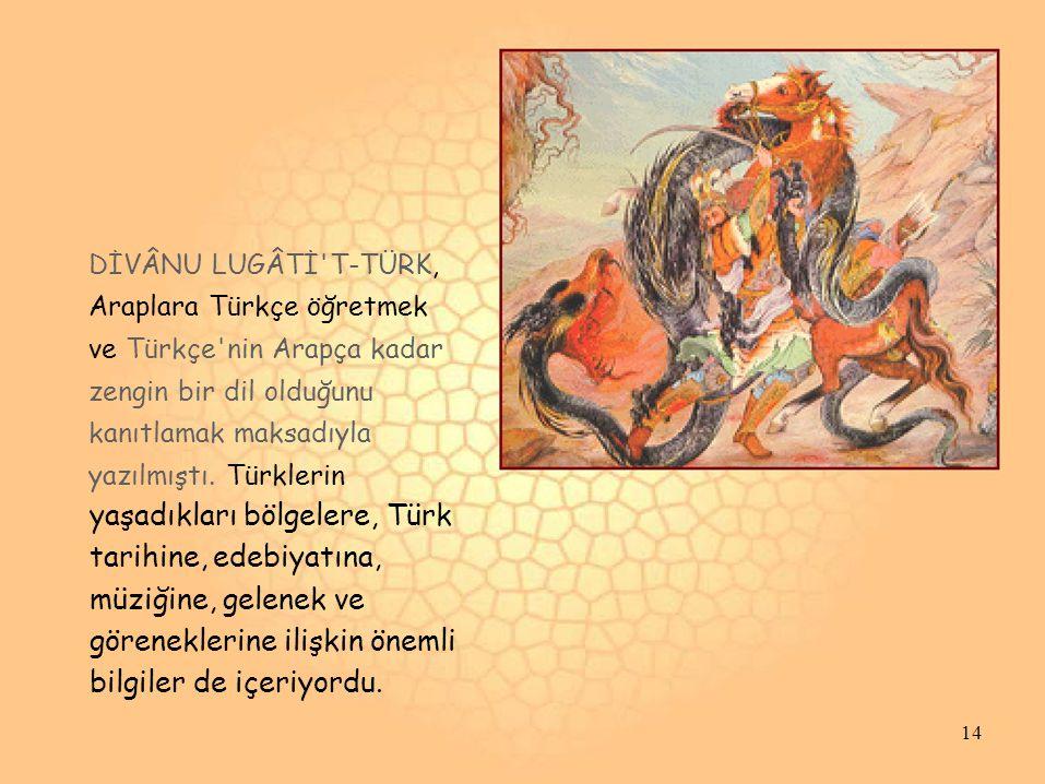 DİVÂNU LUGÂTİ'T-TÜRK, Araplara Türkçe öğretmek ve Türkçe'nin Arapça kadar zengin bir dil olduğunu kanıtlamak maksadıyla yazılmıştı. Türklerin yaşadıkl