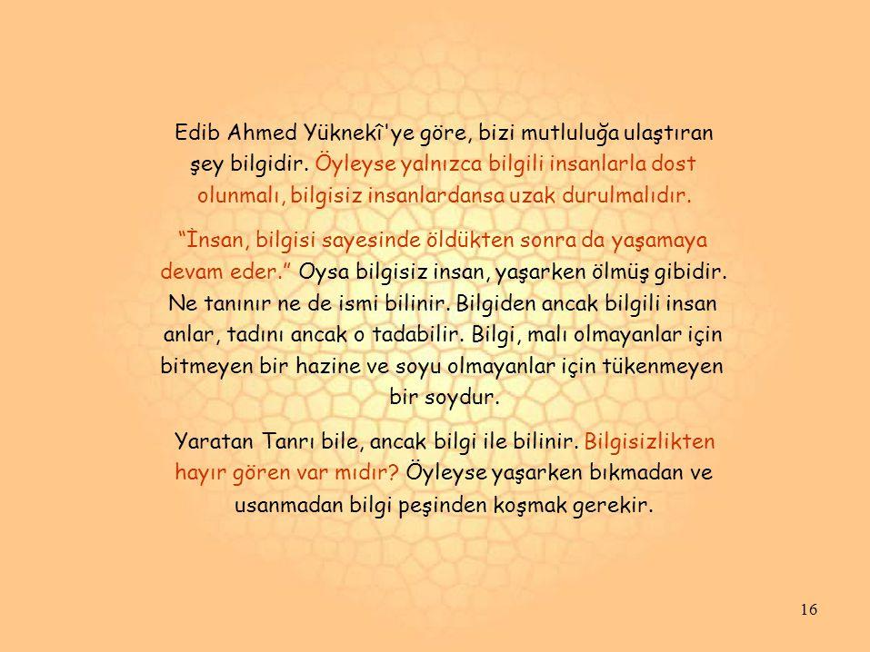 Edib Ahmed Yüknekî'ye göre, bizi mutluluğa ulaştıran şey bilgidir. Öyleyse yalnızca bilgili insanlarla dost olunmalı, bilgisiz insanlardansa uzak duru