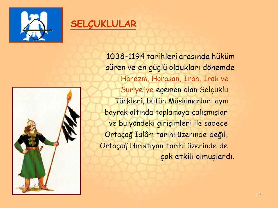 SELÇUKLULAR 1038-1194 tarihleri arasında hüküm süren ve en güçlü oldukları dönemde Harezm, Horasan, İran, Irak ve Suriye'ye egemen olan Selçuklu Türkl