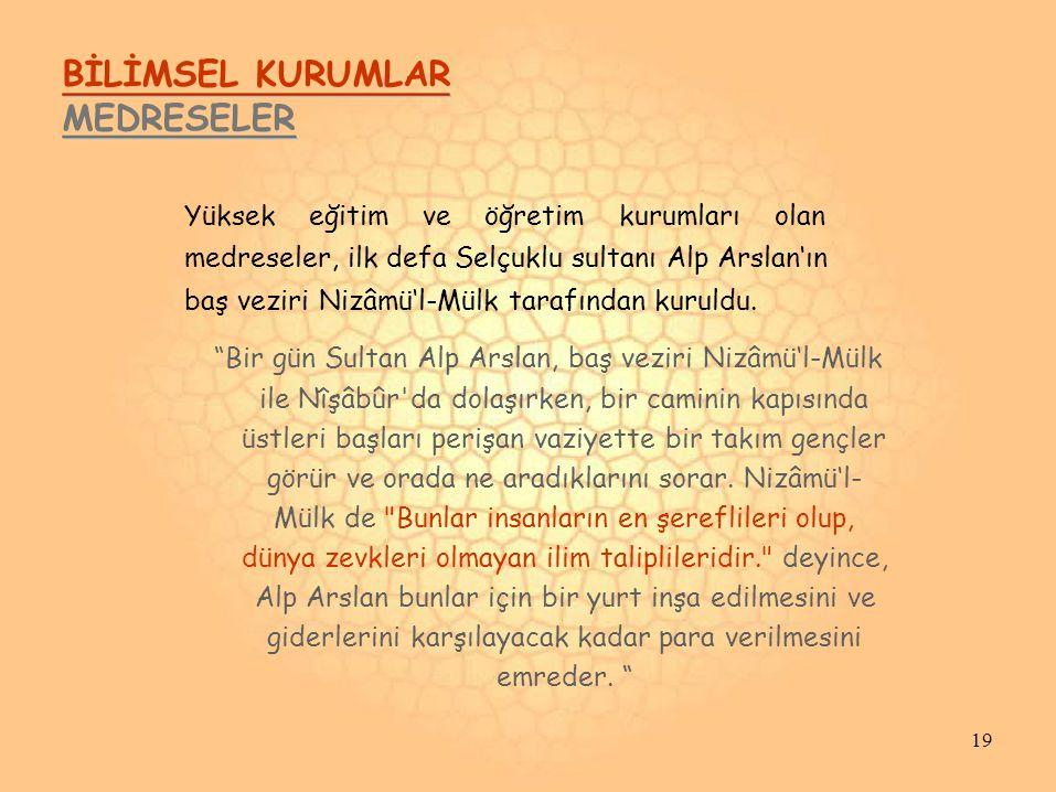 BİLİMSEL KURUMLAR MEDRESELER Yüksek eğitim ve öğretim kurumları olan medreseler, ilk defa Selçuklu sultanı Alp Arslan'ın baş veziri Nizâmü'l-Mülk tarafından kuruldu.