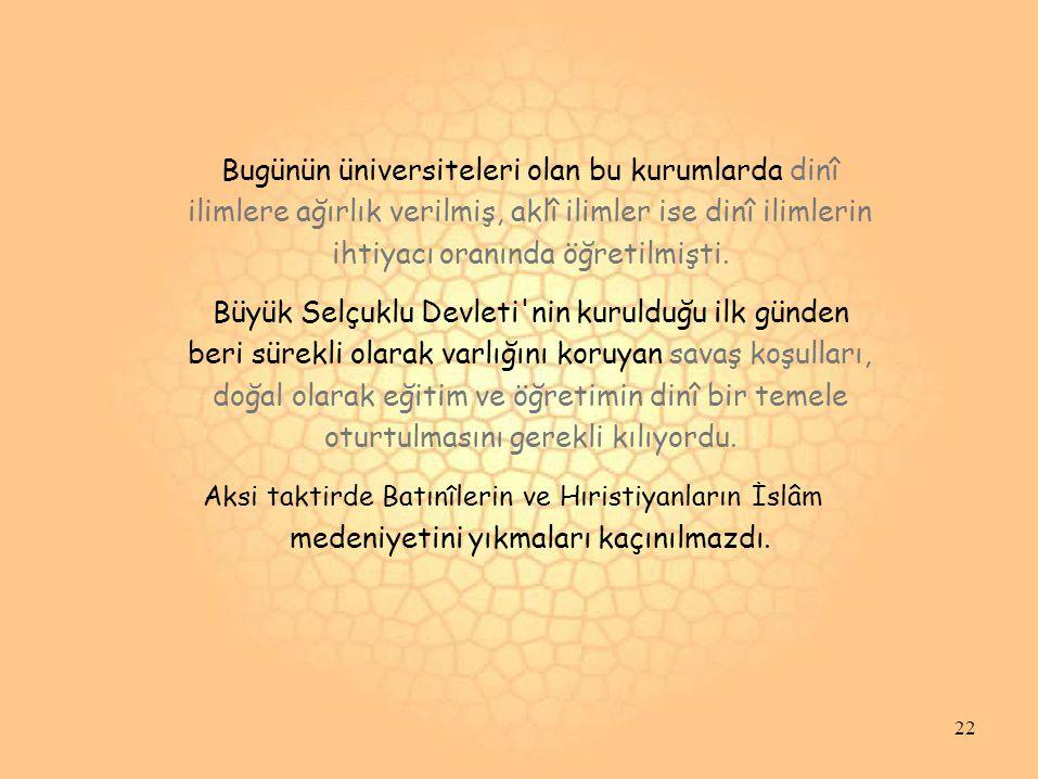 Bugünün üniversiteleri olan bu kurumlarda dinî ilimlere ağırlık verilmiş, aklî ilimler ise dinî ilimlerin ihtiyacı oranında öğretilmişti. Büyük Selçuk