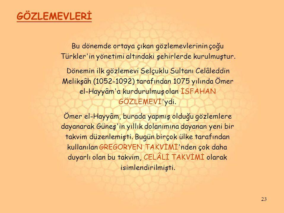 GÖZLEMEVLERİ Bu dönemde ortaya çıkan gözlemevlerinin çoğu Türkler'in yönetimi altındaki şehirlerde kurulmuştur. Dönemin ilk gözlemevi Selçuklu Sultanı