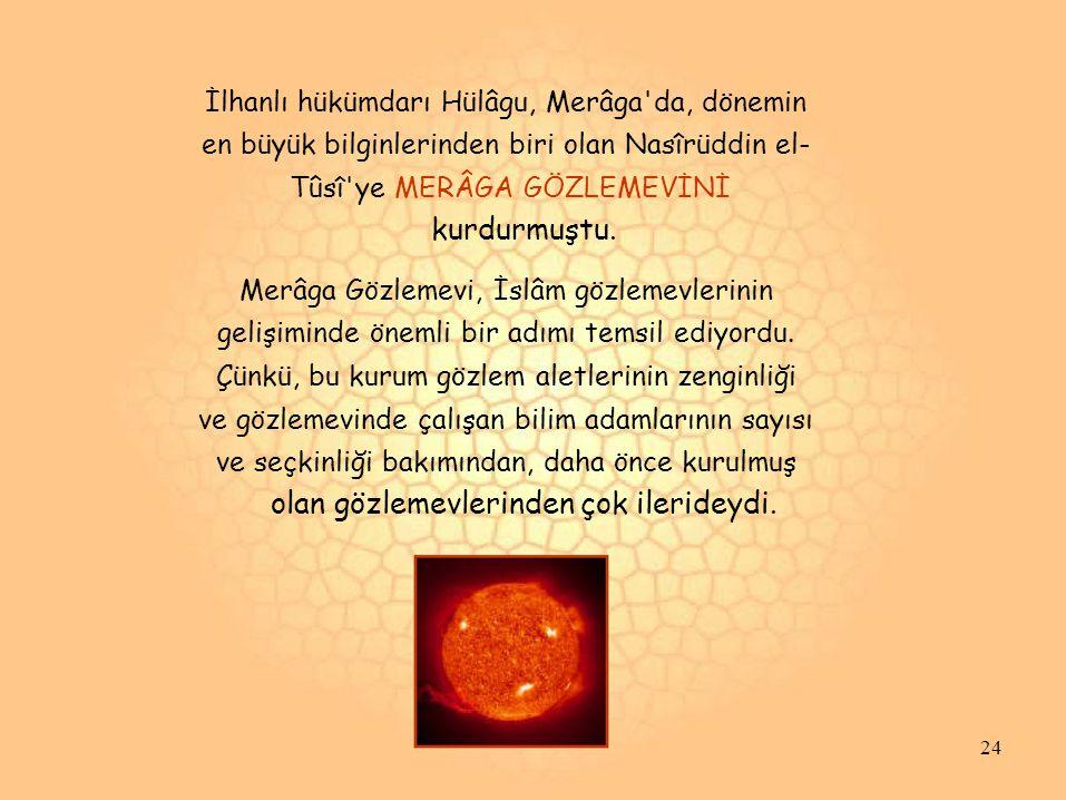 İlhanlı hükümdarı Hülâgu, Merâga'da, dönemin en büyük bilginlerinden biri olan Nasîrüddin el- Tûsî'ye MERÂGA GÖZLEMEVİNİ kurdurmuştu. Merâga Gözlemevi