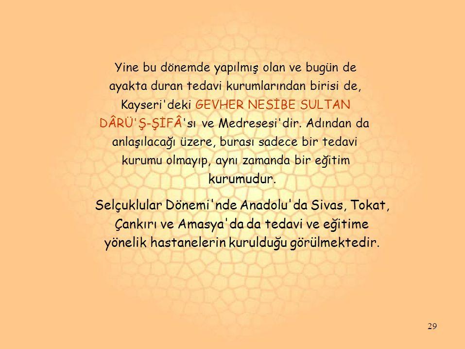 Yine bu dönemde yapılmış olan ve bugün de ayakta duran tedavi kurumlarından birisi de, Kayseri deki GEVHER NESİBE SULTAN DÂRÜ Ş-ŞİFÂ sı ve Medresesi dir.