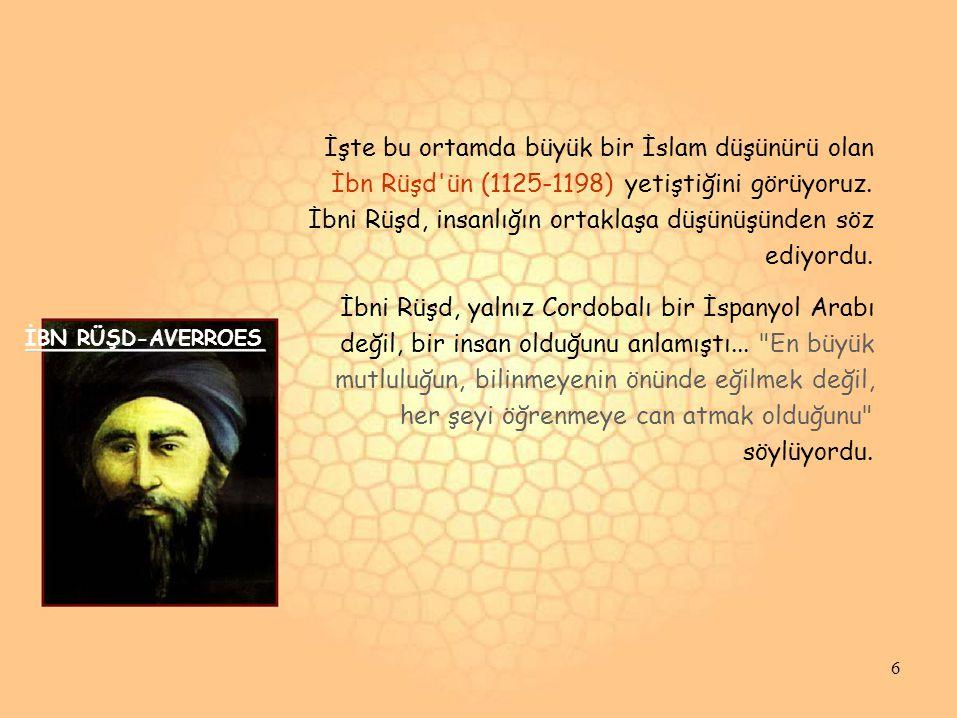 İşte bu ortamda büyük bir İslam düşünürü olan İbn Rüşd'ün (1125-1198) yetiştiğini görüyoruz. İbni Rüşd, insanlığın ortaklaşa düşünüşünden söz ediyordu