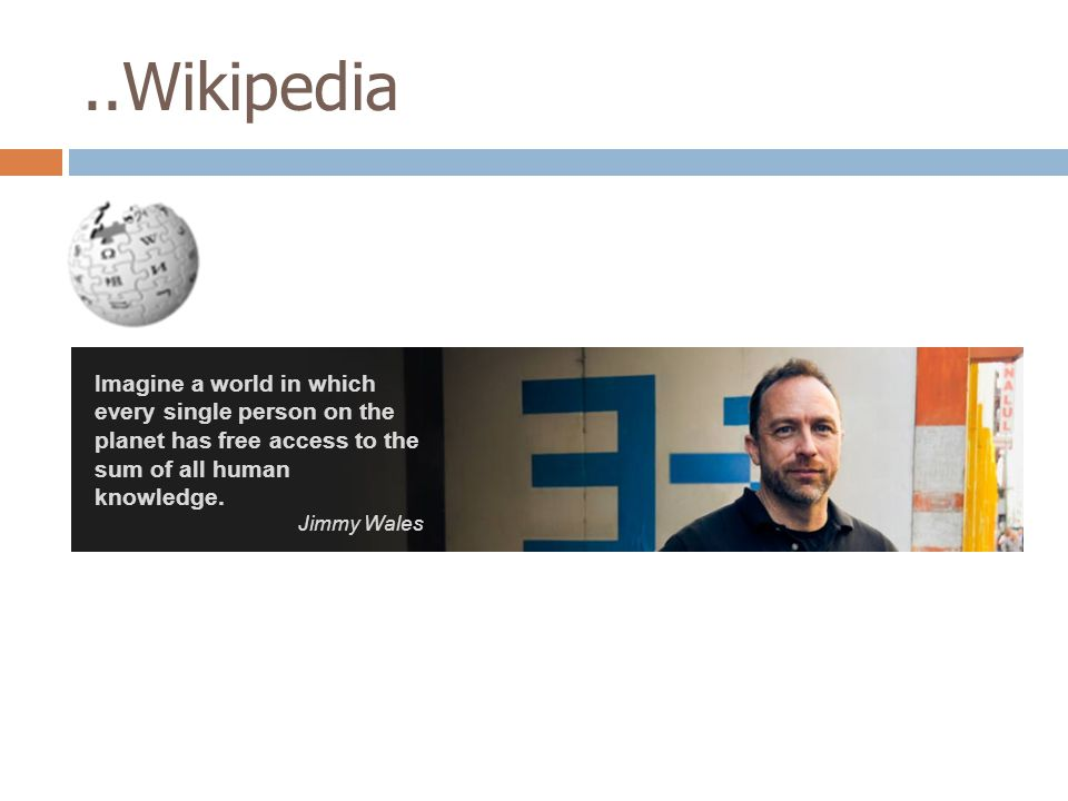 ..Wikipedia Imagine a world in which every single person on the planet has free access to the sum of all human knowledge. Jimmy Wales