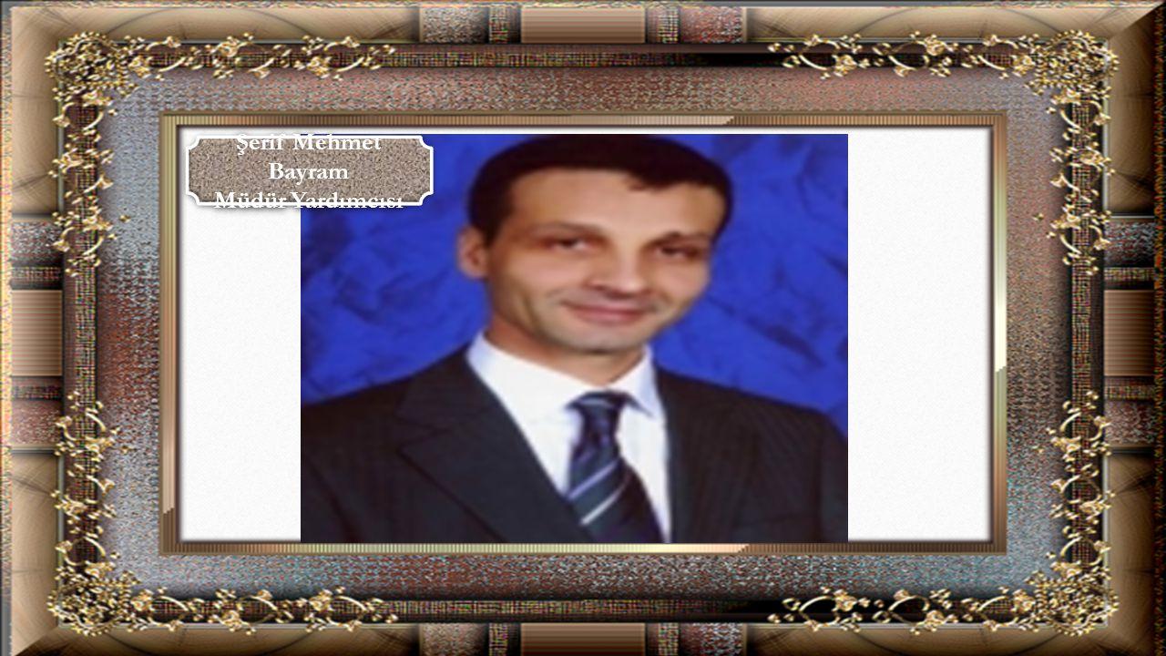Şerif Mehmet Bayram Müdür Yardımcısı Şerif Mehmet Bayram Müdür Yardımcısı