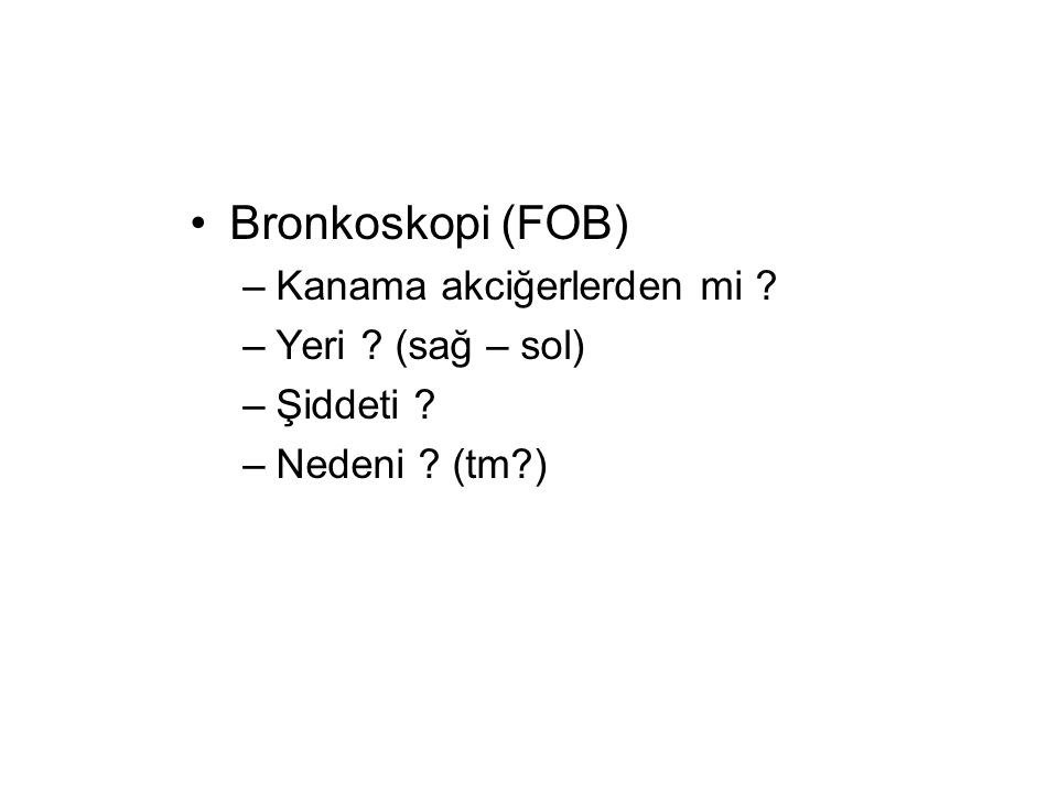 Bronkoskopi (FOB) –Kanama akciğerlerden mi ? –Yeri ? (sağ – sol) –Şiddeti ? –Nedeni ? (tm?)