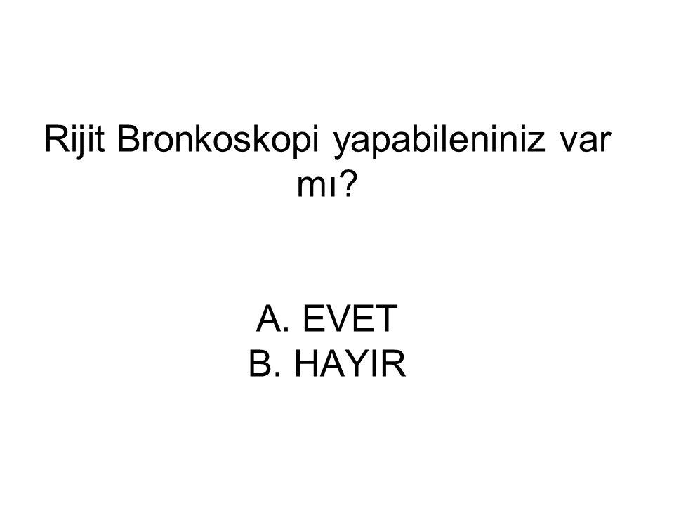 Rijit Bronkoskopi yapabileniniz var mı? A. EVET B. HAYIR