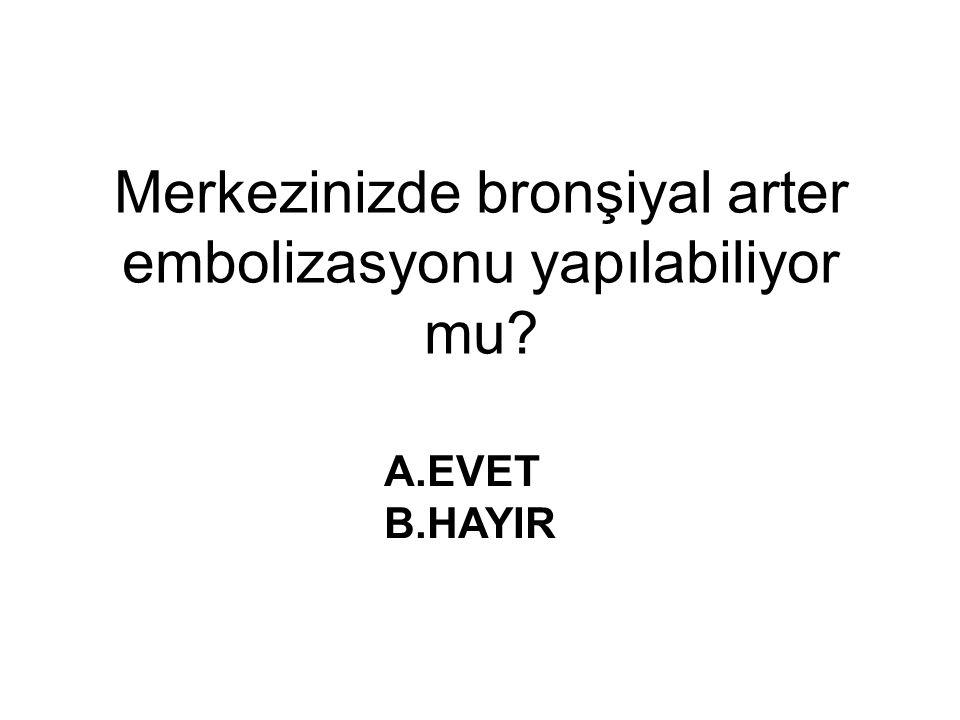 Merkezinizde bronşiyal arter embolizasyonu yapılabiliyor mu? A.EVET B.HAYIR