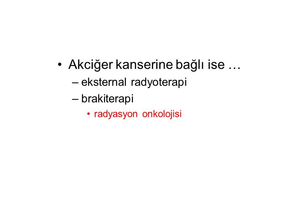 Akciğer kanserine bağlı ise … –eksternal radyoterapi –brakiterapi radyasyon onkolojisi