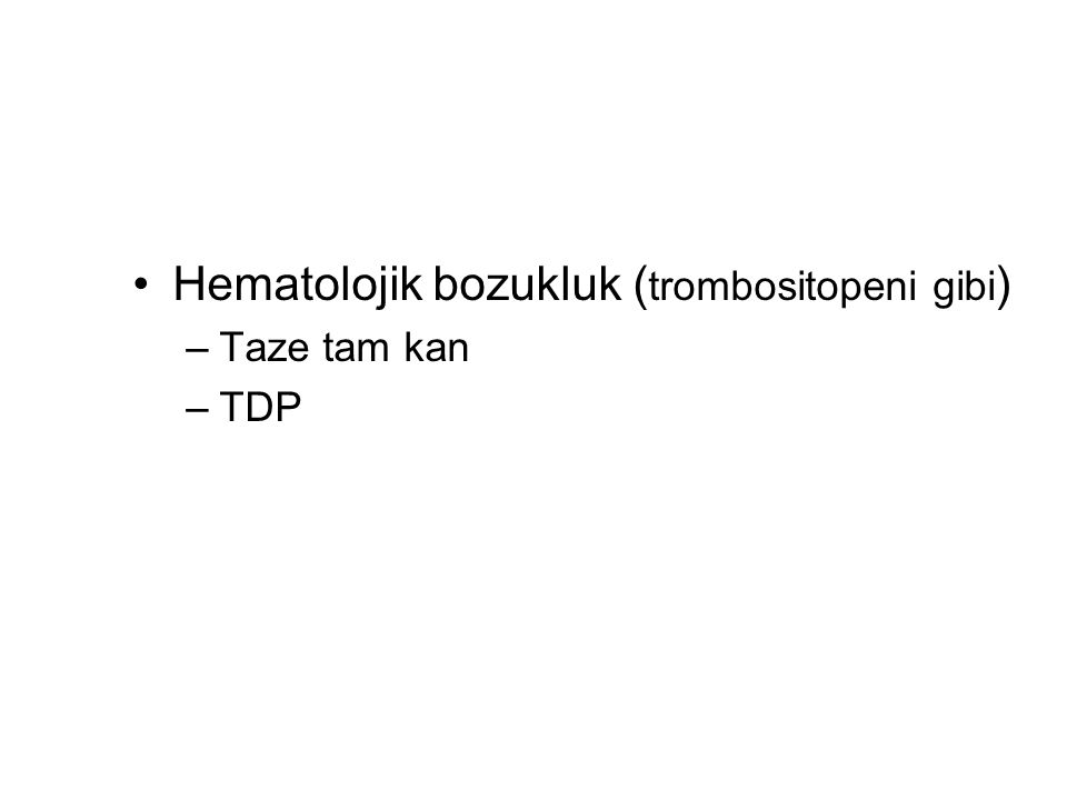 Hematolojik bozukluk ( trombositopeni gibi ) –Taze tam kan –TDP
