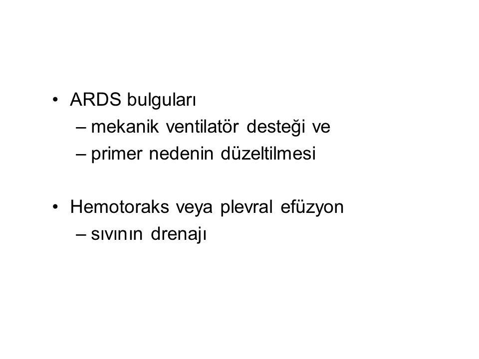 ARDS bulguları –mekanik ventilatör desteği ve –primer nedenin düzeltilmesi Hemotoraks veya plevral efüzyon –sıvının drenajı
