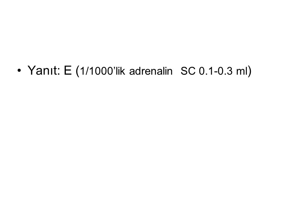 Yanıt: E ( 1/1000'lik adrenalin SC 0.1-0.3 ml )