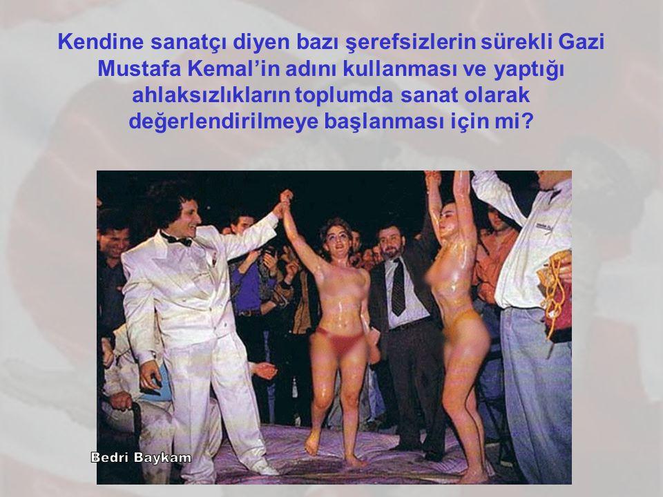 Kendine sanatçı diyen bazı şerefsizlerin sürekli Gazi Mustafa Kemal'in adını kullanması ve yaptığı ahlaksızlıkların toplumda sanat olarak değerlendirilmeye başlanması için mi?