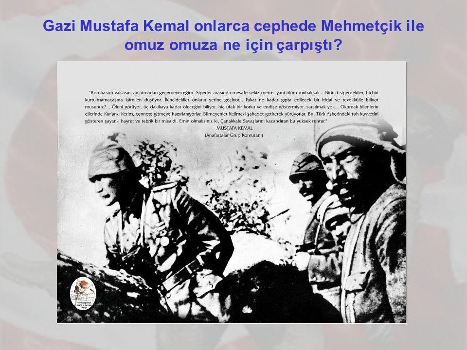 Gazi Mustafa Kemal onlarca cephede Mehmetçik ile omuz omuza ne için çarpıştı?
