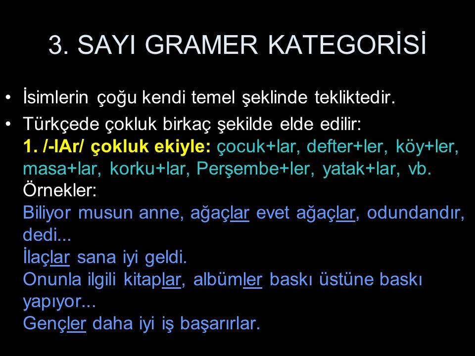 3. SAYI GRAMER KATEGORİSİ İsimlerin çoğu kendi temel şeklinde tekliktedir. Türkçede çokluk birkaç şekilde elde edilir: 1. /-lAr/ çokluk ekiyle: çocuk+
