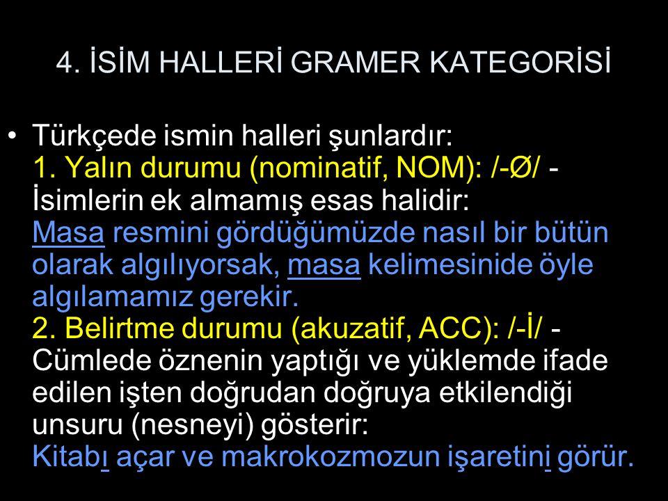 4. İSİM HALLERİ GRAMER KATEGORİSİ Türkçede ismin halleri şunlardır: 1. Yalın durumu (nominatif, NOM): /-Ø/ - İsimlerin ek almamış esas halidir: Masa r