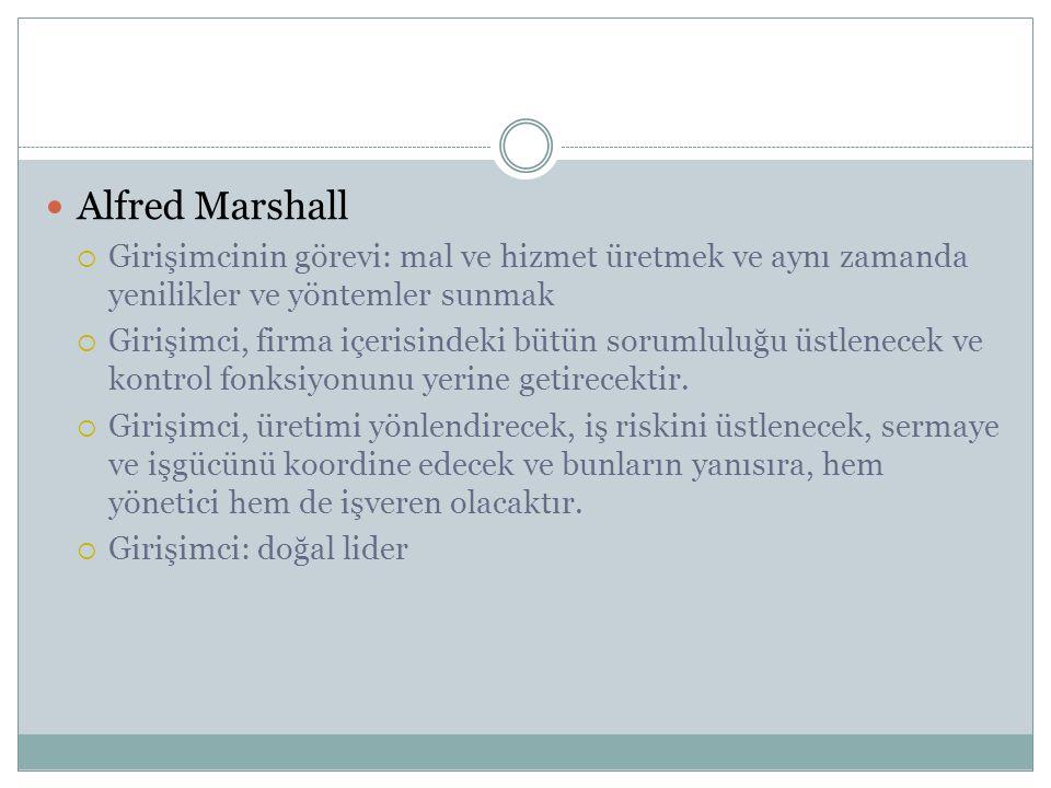 Alfred Marshall  Girişimcinin görevi: mal ve hizmet üretmek ve aynı zamanda yenilikler ve yöntemler sunmak  Girişimci, firma içerisindeki bütün soru