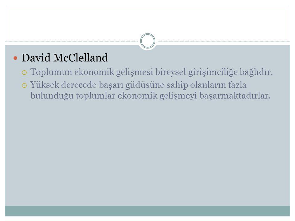 David McClelland  Toplumun ekonomik gelişmesi bireysel girişimciliğe bağlıdır.  Yüksek derecede başarı güdüsüne sahip olanların fazla bulunduğu topl