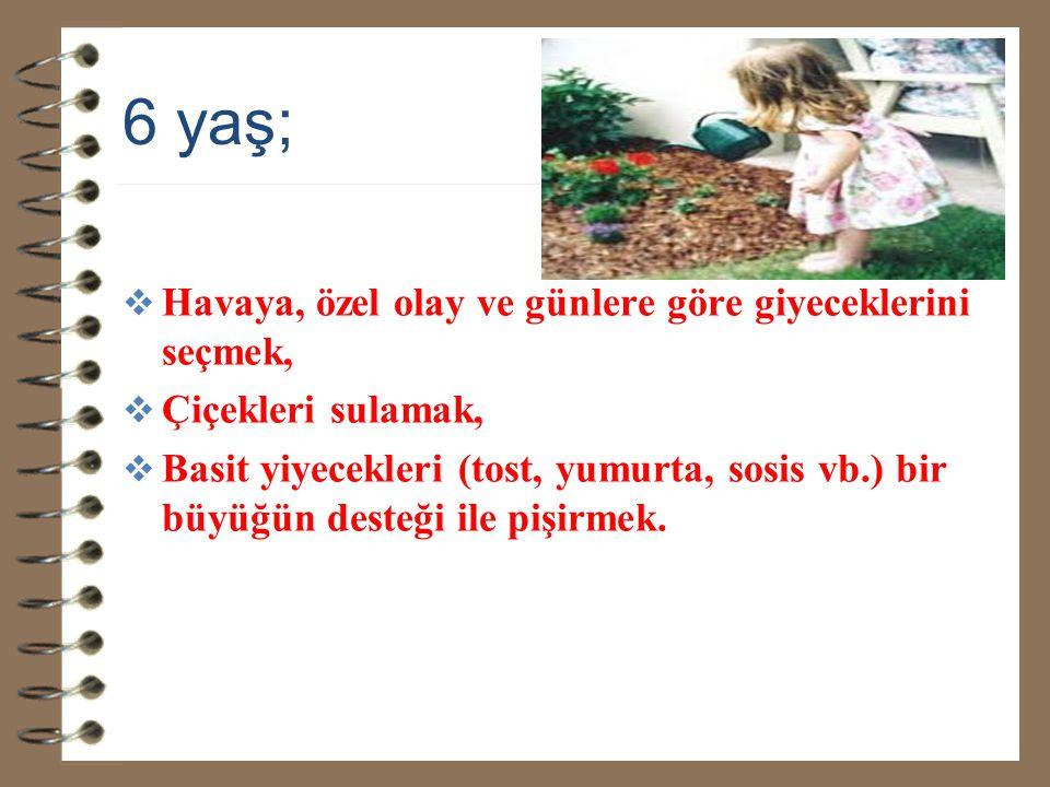 6 yaş;  Havaya, özel olay ve günlere göre giyeceklerini seçmek,  Çiçekleri sulamak,  Basit yiyecekleri (tost, yumurta, sosis vb.) bir büyüğün deste