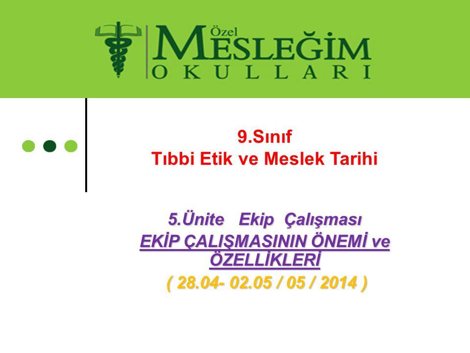 5.Ünite Ekip Çalışması EKİP ÇALIŞMASININ ÖNEMİ ve ÖZELLİKLERİ ( 28.04- 02.05 / 05 / 2014 ) ( 28.04- 02.05 / 05 / 2014 ) 9.Sınıf Tıbbi Etik ve Meslek T