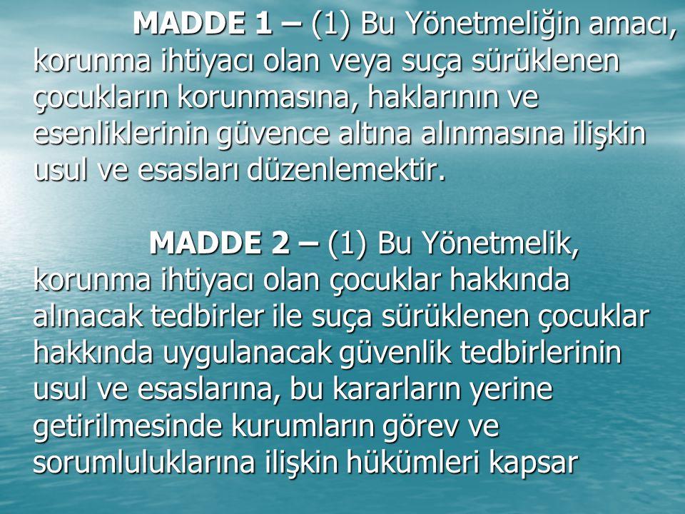 MADDE 4 – (1) Bu Yönetmeliğin uygulanmasında; MADDE 4 – (1) Bu Yönetmeliğin uygulanmasında; a) Çocuk: Daha erken yaşta ergin olsa bile, on sekiz yaşını doldurmamış kişiyi; bu kapsamda, 1) Korunma ihtiyacı olan çocuk: Bedensel, zihinsel, ahlâkî, sosyal ve duygusal gelişimi ile kişisel güvenliği tehlikede olan, ihmal veya istismar edilen ya da suç mağduru çocuğu, 2) Suça sürüklenen çocuk: Kanunlarda suç olarak tanımlanan bir fiili işlediği iddiası ile hakkında soruşturma veya kovuşturma yapılan ya da işlediği fiilden dolayı hakkında güvenlik tedbirine karar verilen çocuğu, b) Çocuk hâkimi: Hakkında kovuşturma başlatılmış olanlar hariç, suça sürüklenen çocuklarla korunma ihtiyacı olan çocuklar hakkında uygulanacak tedbir kararlarını veren çocuk mahkemesi hâkimini, c) Kanun: 3.7.2005 tarihli ve 5395 sayılı Çocuk Koruma Kanununu, ç) Kurum: Bu Yönetmelik kapsamındaki çocuğun bakılıp gözetildiği, hakkında verilen tedbir kararlarının yerine getirildiği resmî veya özel kurumları, d) Mahkeme: Çocuk mahkemeleri ile çocuk ağır ceza mahkemelerini, çocuk mahkemesi bulunmayan yerlerde aile ya da asliye hukuk mahkemeleri ile ceza mahkemelerini, e) Sosyal çalışma görevlisi: Psikolojik danışmanlık ve rehberlik, psikoloji, sosyal hizmet alanlarında eğitim veren kurumlardan mezun meslek mensuplarını,ifade eder.
