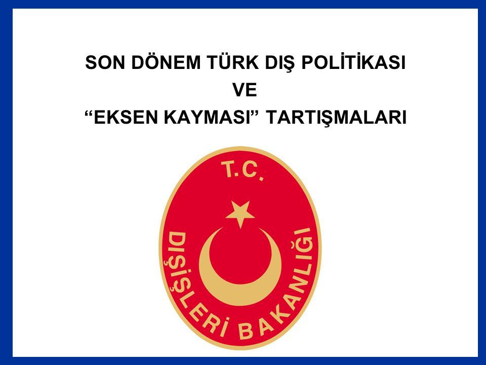 """SON DÖNEM TÜRK DIŞ POLİTİKASI VE """"EKSEN KAYMASI"""" TARTIŞMALARI"""