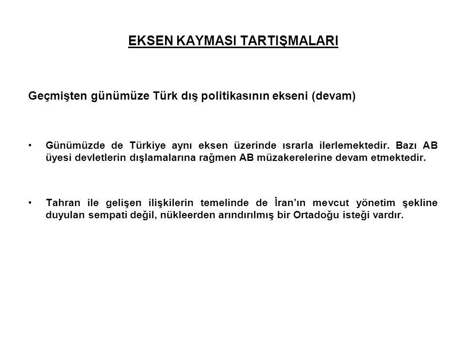 EKSEN KAYMASI TARTIŞMALARI Geçmişten günümüze Türk dış politikasının ekseni (devam) Günümüzde de Türkiye aynı eksen üzerinde ısrarla ilerlemektedir. B