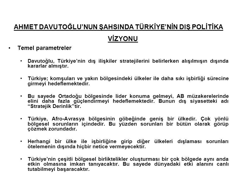 AHMET DAVUTOĞLU'NUN ŞAHSINDA TÜRKİYE'NİN DIŞ POLİTİKA VİZYONU Temel parametreler Davutoğlu, Türkiye'nin dış ilişkiler stratejilerini belirlerken alışı
