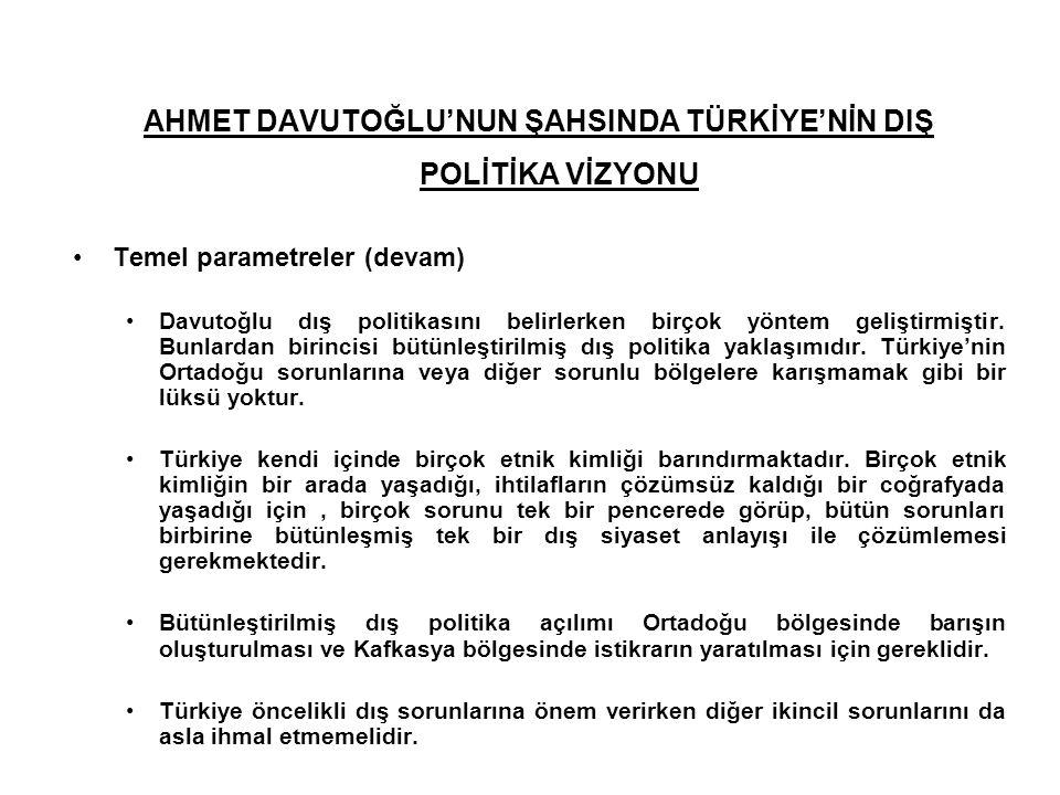 AHMET DAVUTOĞLU'NUN ŞAHSINDA TÜRKİYE'NİN DIŞ POLİTİKA VİZYONU Temel parametreler (devam) Davutoğlu dış politikasını belirlerken birçok yöntem geliştir