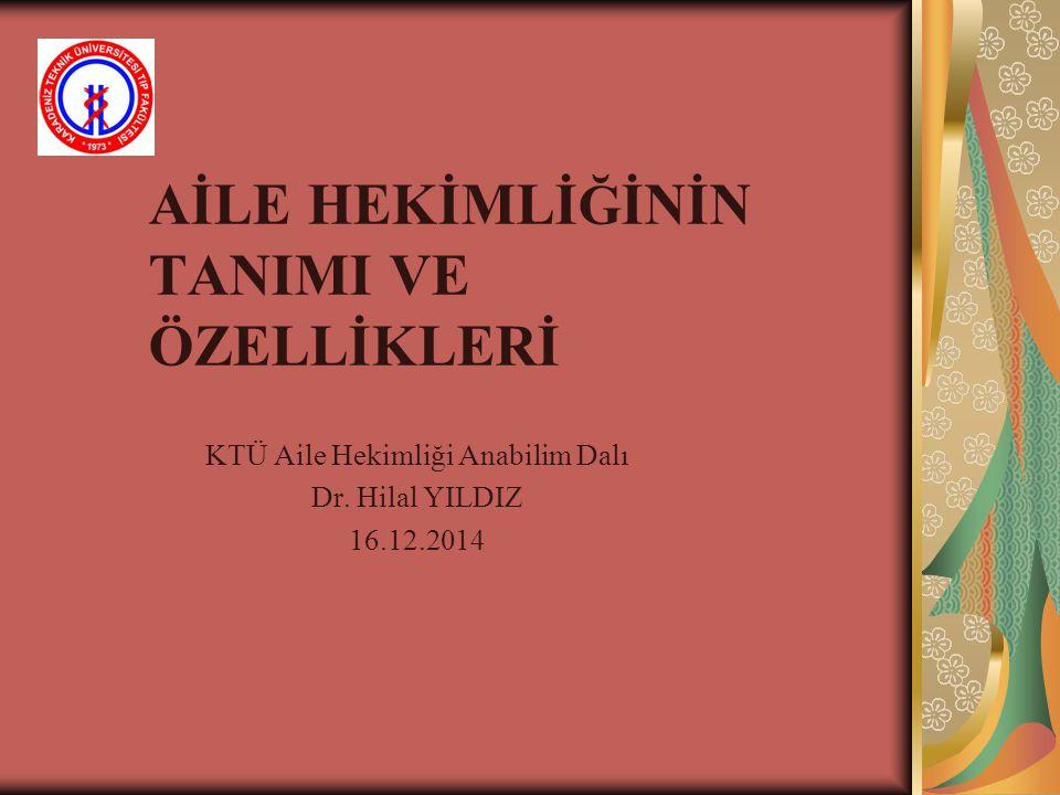 AİLE HEKİMLİ Ğ İNİN TANIMI VE ÖZELLİKLERİ KTÜ Aile Hekimliği Anabilim Dalı Dr. Hilal YILDIZ 16.12.2014