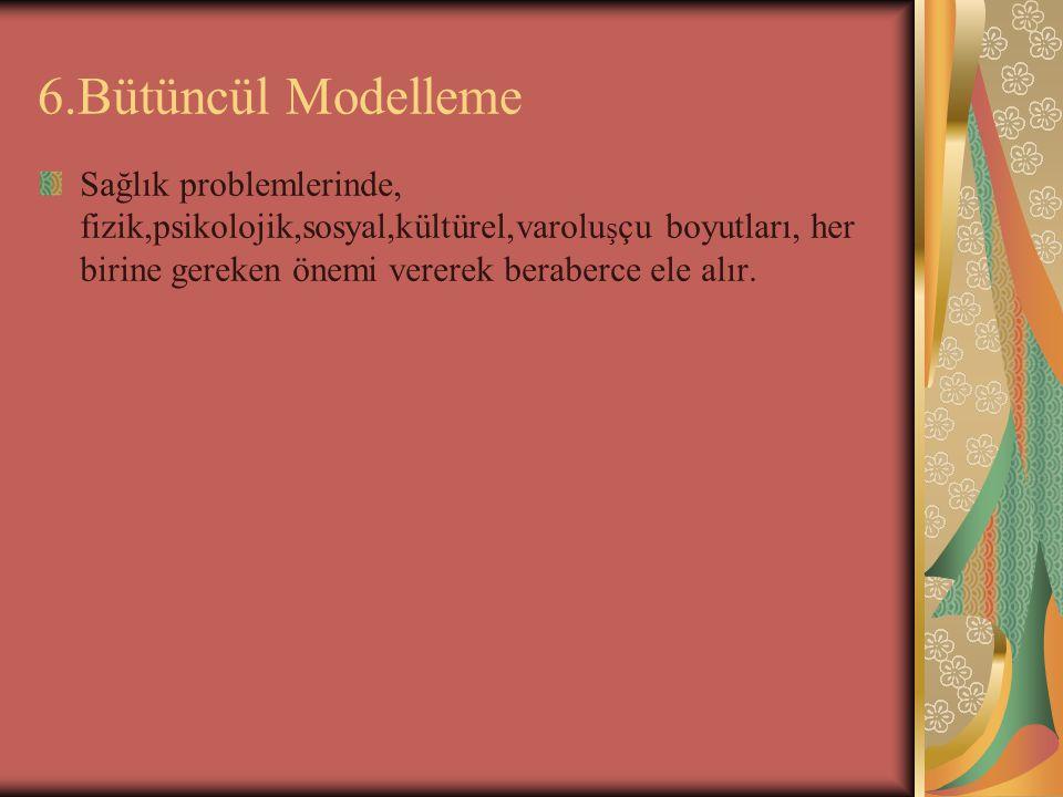 6.Bütüncül Modelleme Sağlık problemlerinde, fizik,psikolojik,sosyal,kültürel,varolu ş çu boyutları, her birine gereken önemi vererek beraberce ele alı
