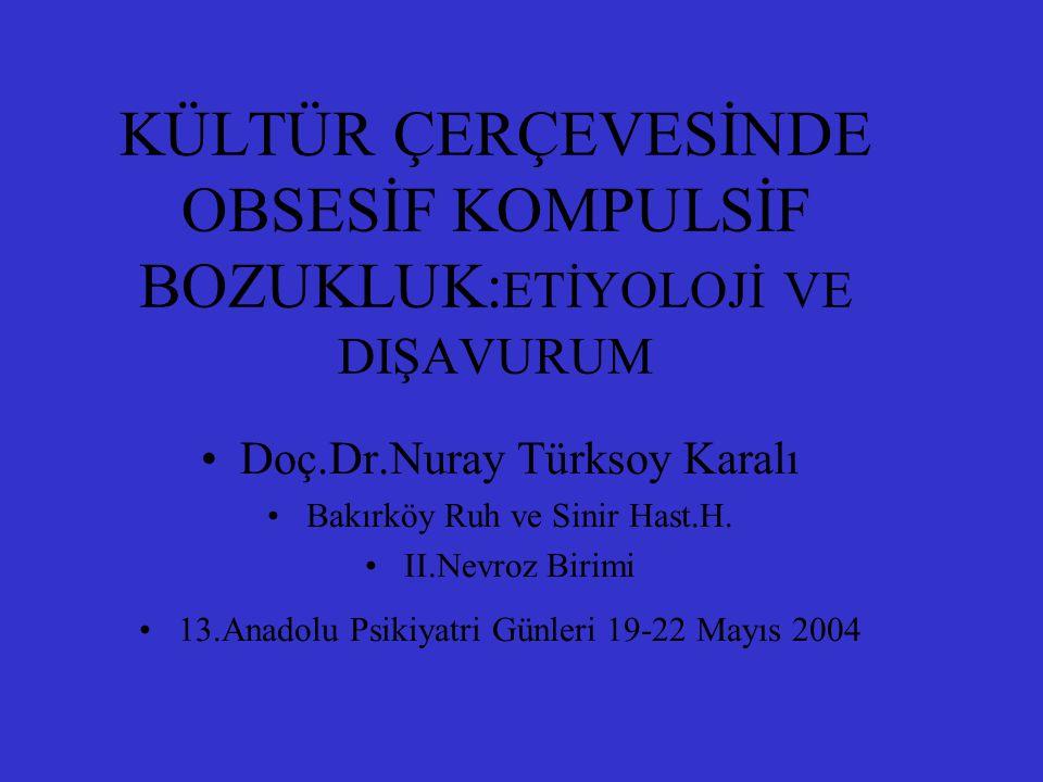 KÜLTÜR ÇERÇEVESİNDE OBSESİF KOMPULSİF BOZUKLUK: ETİYOLOJİ VE DIŞAVURUM Doç.Dr.Nuray Türksoy Karalı Bakırköy Ruh ve Sinir Hast.H. II.Nevroz Birimi 13.A