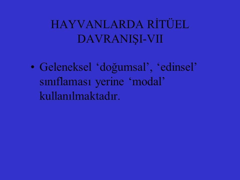 HAYVANLARDA RİTÜEL DAVRANIŞI-VII Geleneksel 'doğumsal', 'edinsel' sınıflaması yerine 'modal' kullanılmaktadır.
