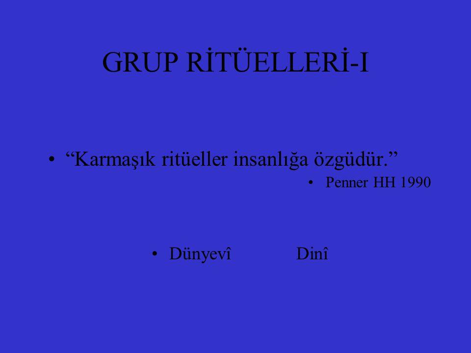 "GRUP RİTÜELLERİ-I ""Karmaşık ritüeller insanlığa özgüdür."" Penner HH 1990 Dünyevî Dinî"