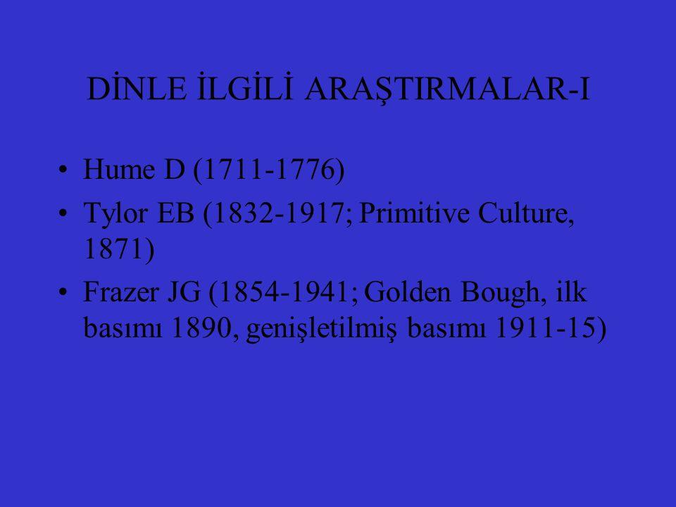 DİNLE İLGİLİ ARAŞTIRMALAR-I Hume D (1711-1776) Tylor EB (1832-1917; Primitive Culture, 1871) Frazer JG (1854-1941; Golden Bough, ilk basımı 1890, geni