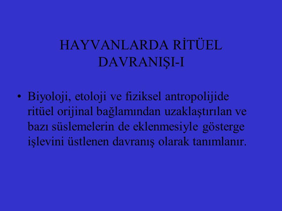 HAYVANLARDA RİTÜEL DAVRANIŞI-I Biyoloji, etoloji ve fiziksel antropolijide ritüel orijinal bağlamından uzaklaştırılan ve bazı süslemelerin de eklenmes