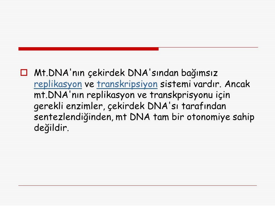  Mt.DNA'nın çekirdek DNA'sından bağımsız replikasyon ve transkripsiyon sistemi vardır. Ancak mt.DNA'nın replikasyon ve transkprisyonu için gerekli en