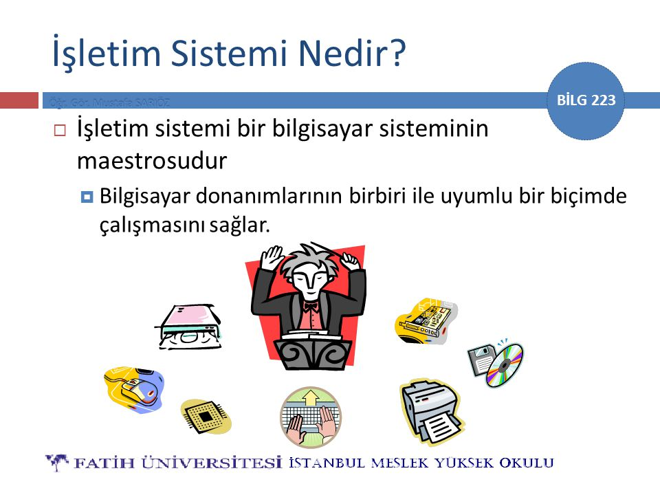 BİLG 223 İşletim Sistemi Nedir?  İşletim sistemi bir bilgisayar sisteminin maestrosudur  Bilgisayar donanımlarının birbiri ile uyumlu bir biçimde ça